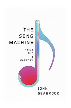 The Song Machine: Inside the Hit Factory, John Seabrook