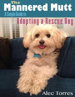 The Mannered Mutt: A Simple Guide to Adopting a Rescue Dog, Alec Torres