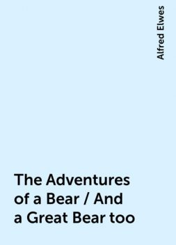 The Adventures of a Bear / And a Great Bear too, Alfred Elwes