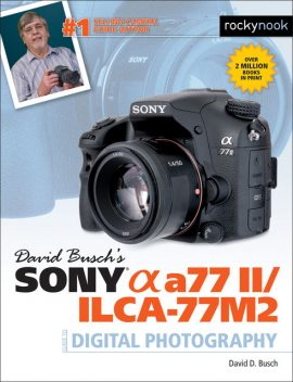 David Busch's Sony Alpha a77 II/ILCA-77M2 Guide to Digital Photography, David Busch