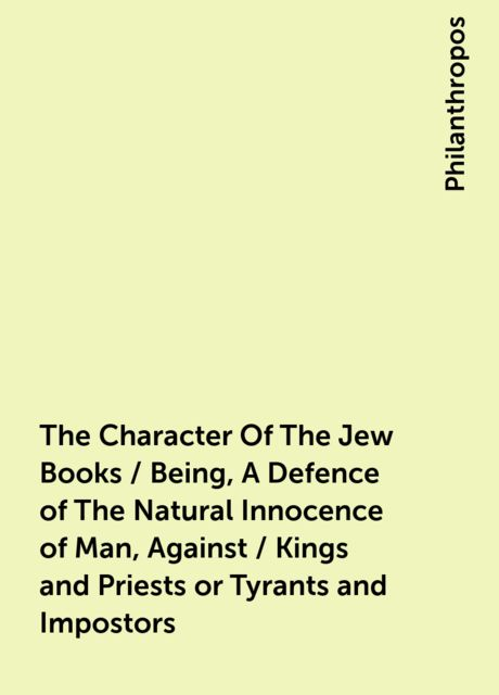 The Character Of The Jew Books / Being, A Defence of The Natural Innocence of Man, Against / Kings and Priests or Tyrants and Impostors, Philanthropos
