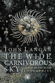 The Wide, Carnivorous Sky and Other Monstrous Geographies, John Langan