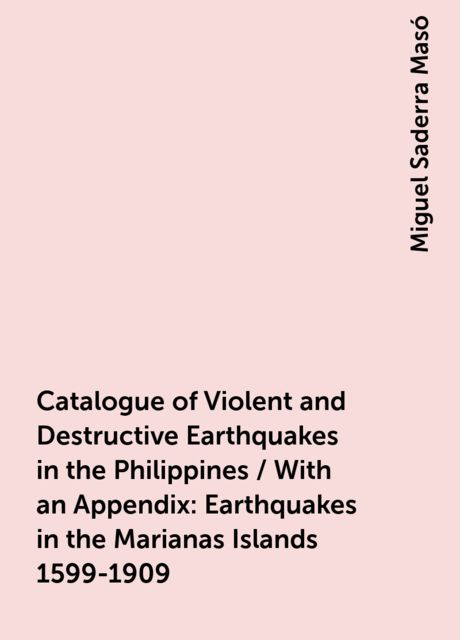 Catalogue of Violent and Destructive Earthquakes in the Philippines / With an Appendix: Earthquakes in the Marianas Islands 1599-1909, Miguel Saderra Masó