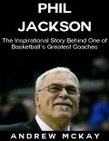 Phil Jackson: The Inspirational Story Behind One of Basketball's Greatest Coaches, Andrew McKay