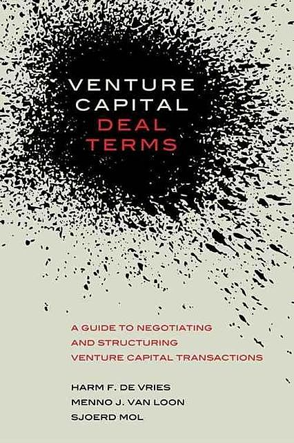 Venture Capital Deal Terms: A guide to negotiating and structuring venture capital transactions, Harm De Vries, Menno Van Loon, Sjoerd Mol