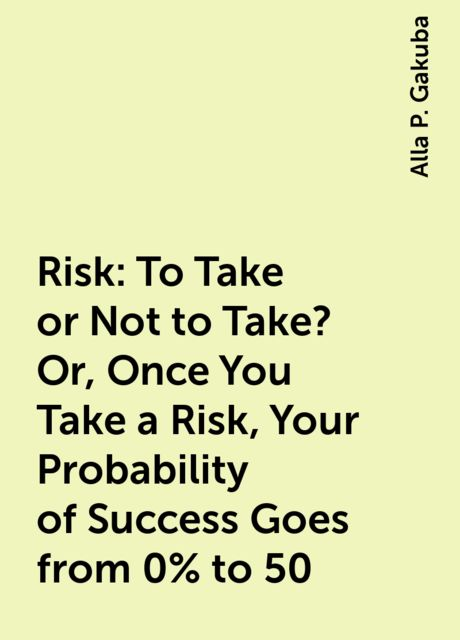 Risk: To Take or Not to Take? Or, Once You Take a Risk, Your Probability of Success Goes from 0% to 50, Alla P. Gakuba