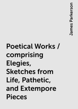 Poetical Works / comprising Elegies, Sketches from Life, Pathetic, and Extempore Pieces, James Parkerson