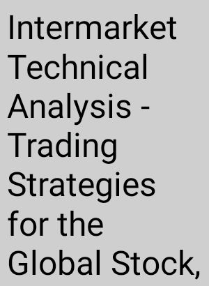 Intermarket Technical Analysis Trading Strategies for the Global Stock Bond Commodity and Currency Markets John J Murphy,