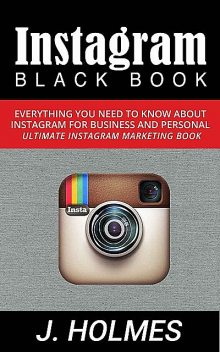 Instagram: Instagram Blackbook: Everything You Need To Know About Instagram For Business and Personal – Ultimate Instagram Marketing Book (Internet Marketing, Social Media), Holmes