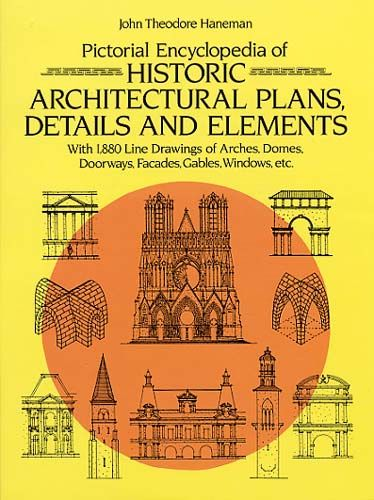 Pictorial Encyclopedia of Historic Architectural Plans, Details and Elements, John Theodore Haneman