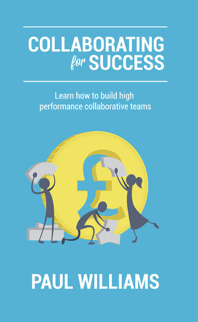Collaborating for Success: Learn How to Build High Performance Collaborative Teams, Paul Williams