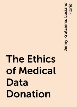 The Ethics of Medical Data Donation, Jenny Krutzinna, Luciano Floridi