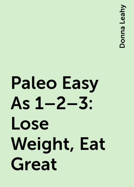 Paleo Easy As 1–2–3: Lose Weight, Eat Great, Donna Leahy
