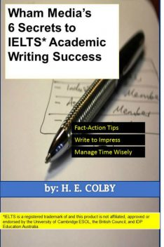 Wham Media's 6 Secrets to IELTS Academic Writing Success, H.E.Colby