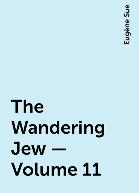 The Wandering Jew — Volume 11, Eugène Sue