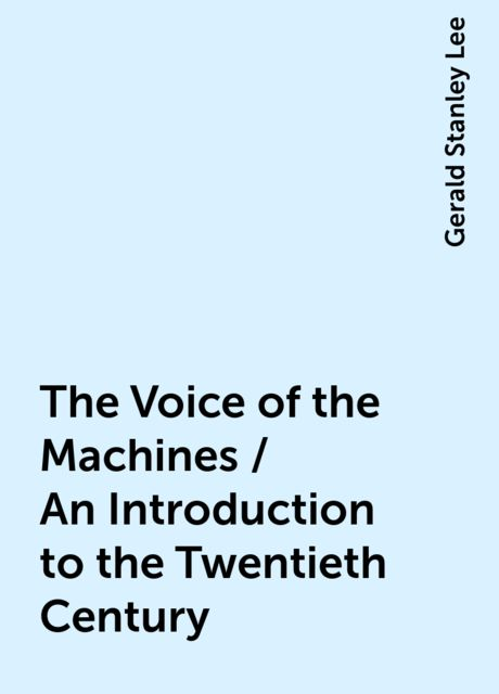 The Voice of the Machines / An Introduction to the Twentieth Century, Gerald Stanley Lee