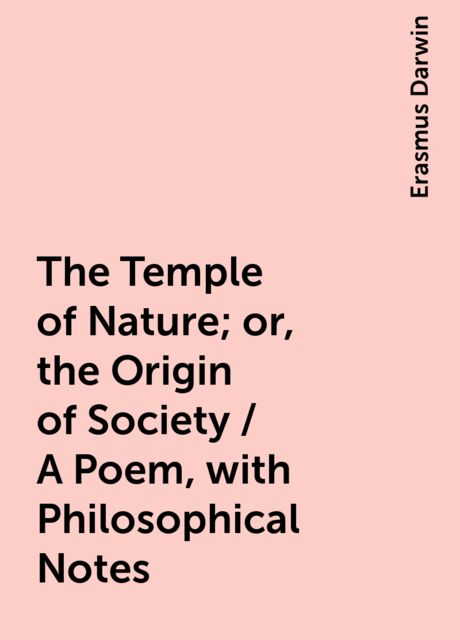 The Temple of Nature; or, the Origin of Society / A Poem, with Philosophical Notes, Erasmus Darwin