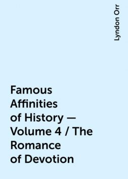 Famous Affinities of History — Volume 4 / The Romance of Devotion, Lyndon Orr