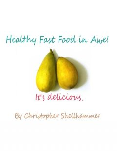 Healthy Fast Food In Awe!: It's Delicious, Christopher Shellhammer
