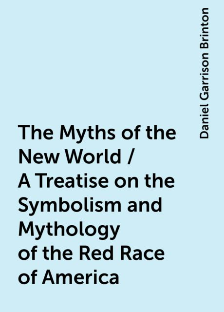The Myths of the New World / A Treatise on the Symbolism and Mythology of the Red Race of America, Daniel Garrison Brinton