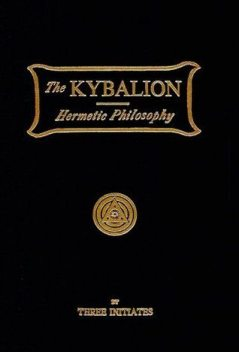 The Kybalion / A Study of The Hermetic Philosophy of Ancient Egypt and Greece, Three Initiates
