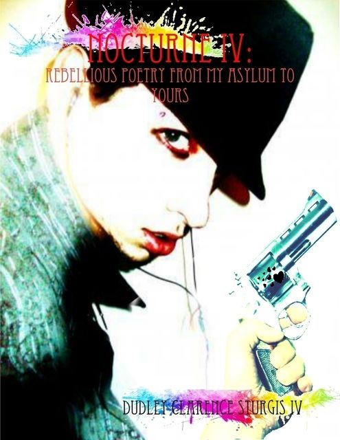 Nocturne I V: Rebellious Poetry from My Asylum to Yours, Dudley Clarence Sturgis IV