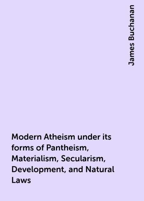 Modern Atheism under its forms of Pantheism, Materialism, Secularism, Development, and Natural Laws, James Buchanan