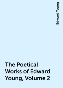 The Poetical Works of Edward Young, Volume 2, Edward Young