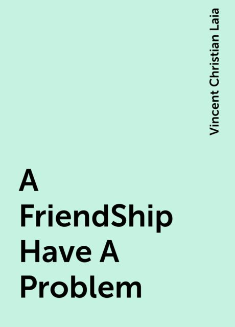 A FriendShip Have A Problem, Vincent Christian Laia
