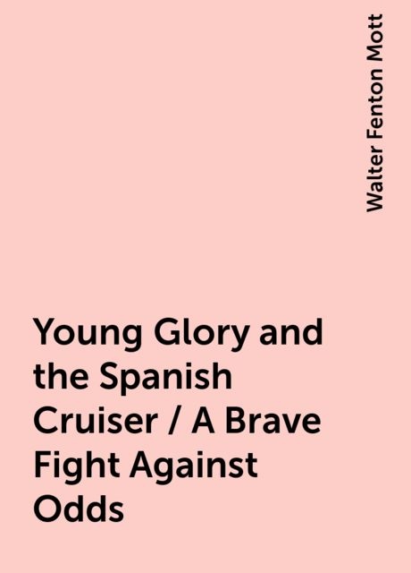 Young Glory and the Spanish Cruiser / A Brave Fight Against Odds, Walter Fenton Mott