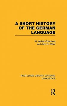 A Short History of the German Language (RLE Linguistics E, William, John, Chambers, Wilkie