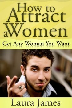 How to Attract a Women: Get Any Woman You Want, Laura James