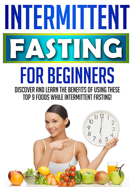 Intermittent Fasting For Beginners: Discover And Learn The Benefits Of Using These Top 9 Foods While Intermittent Fasting, Old Natural Ways