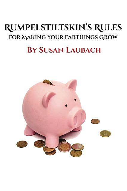Rumpelstiltskin's Rules for Making Your Farthings Grow, Susan Laubach