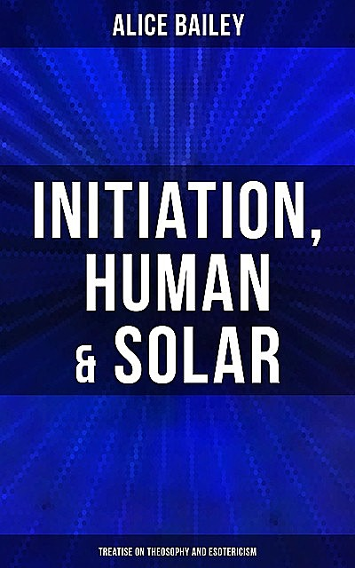 Initiation, Human & Solar: Treatise on Theosophy and Esotericism, Alice Bailey