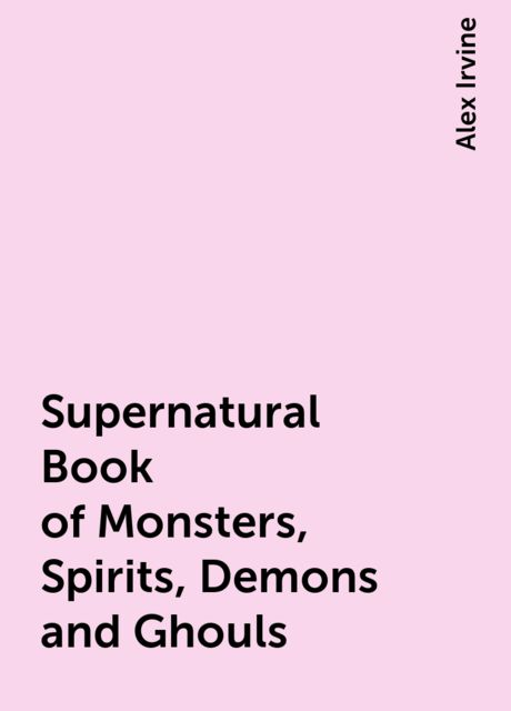 Supernatural Book of Monsters, Spirits, Demons and Ghouls, Alex Irvine