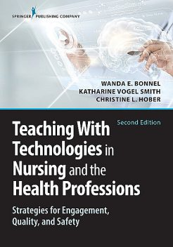 Teaching with Technologies in Nursing and the Health Professions, MSN, Katharine Smith, RN, ACNS-BC, ANEF, RN-BC, CNE, Wanda Bonnel, GNP-BC, Christine Hober