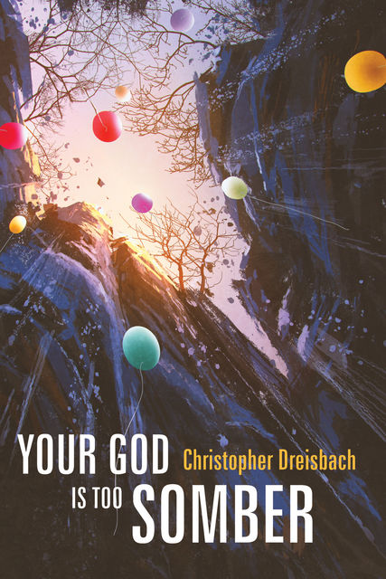 Your God is Too Somber, Christopher Dreisbach