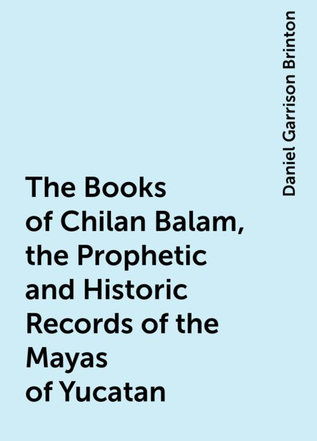 The Books of Chilan Balam, the Prophetic and Historic Records of the Mayas of Yucatan, Daniel Garrison Brinton
