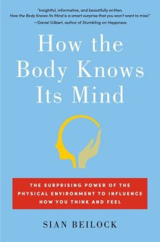 How the Body Knows Its Mind: The Surprising Power of the Physical Environment to Influence How You Think and Feel, Sian Beilock