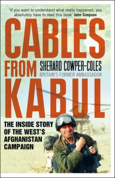 Cables from Kabul: The Inside Story of the West's Afghanistan Campaign, Sherard Cowper-Coles