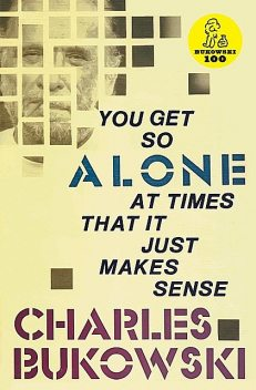 You Get So Alone at Times That It Just Makes Sense, Charles Bukowski