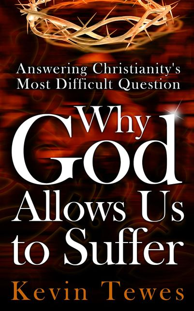 Answering Christianity's Most Difficult Question-Why God Allows Us to Suffer: The Definitive Solution to the Problem of Pain and the Problem of Evil, Kevin Tewes