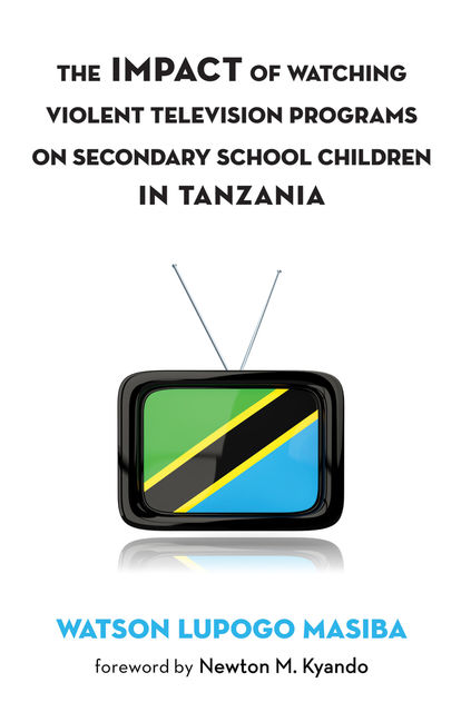 The Impact of Watching Violent Television Programs on Secondary School Children in Tanzania, Watson Lupogo Masiba