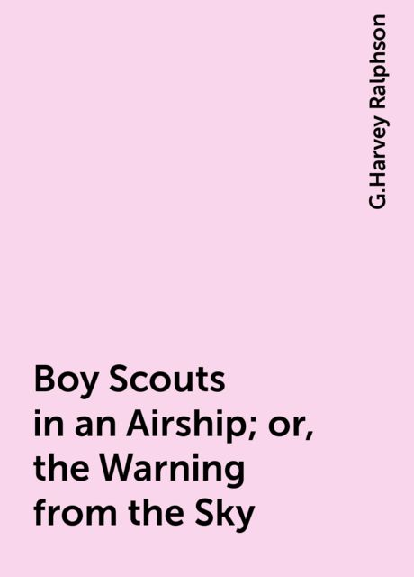 Boy Scouts in an Airship; or, the Warning from the Sky, G.Harvey Ralphson