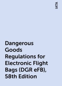 Dangerous Goods Regulations for Electronic Flight Bags (DGR eFB), 58th Edition, IATA