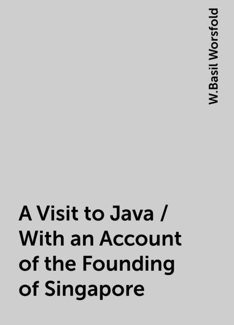 A Visit to Java / With an Account of the Founding of Singapore, W.Basil Worsfold