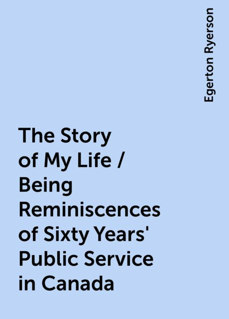 The Story of My Life / Being Reminiscences of Sixty Years' Public Service in Canada, Egerton Ryerson