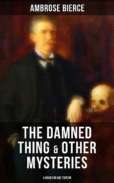The Damned Thing & Other Ambrose Bierce's Mysteries (4 Books in One Edition), Ambrose Bierce