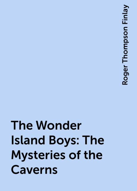 The Wonder Island Boys: The Mysteries of the Caverns, Roger Thompson Finlay